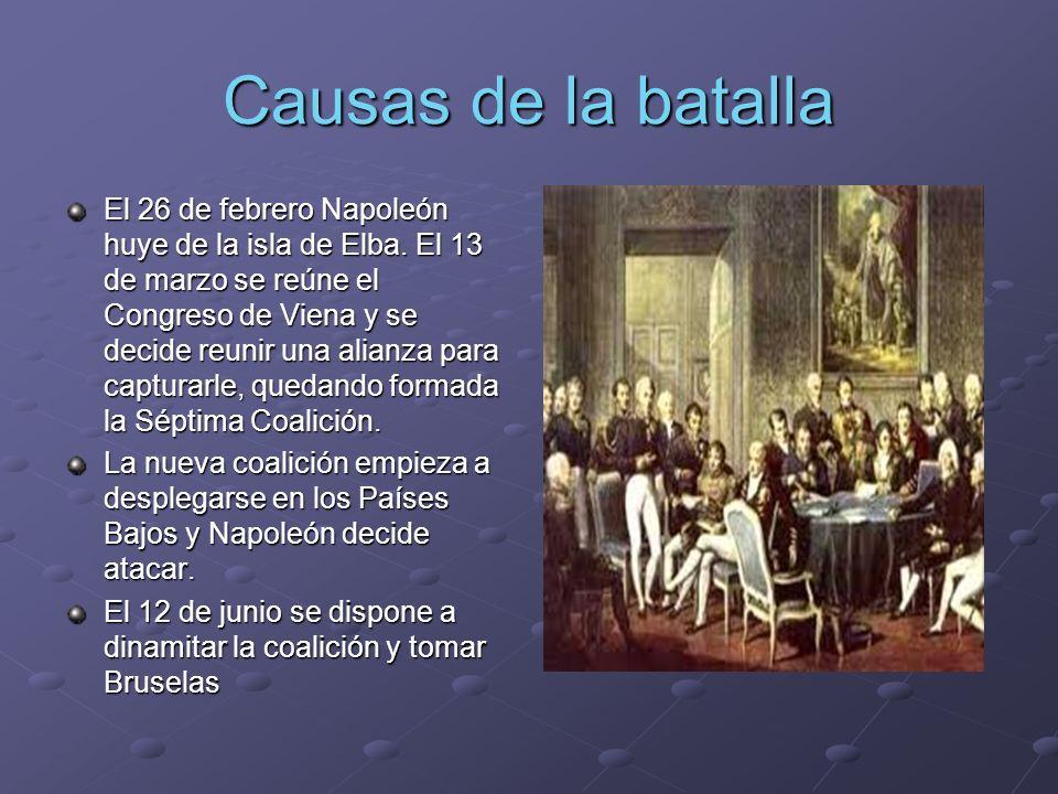 Causas de la batalla El 26 de febrero Napoleón huye de la isla de Elba. El 13 de marzo se reúne el Congreso de Viena y se decide reunir una alianza pa