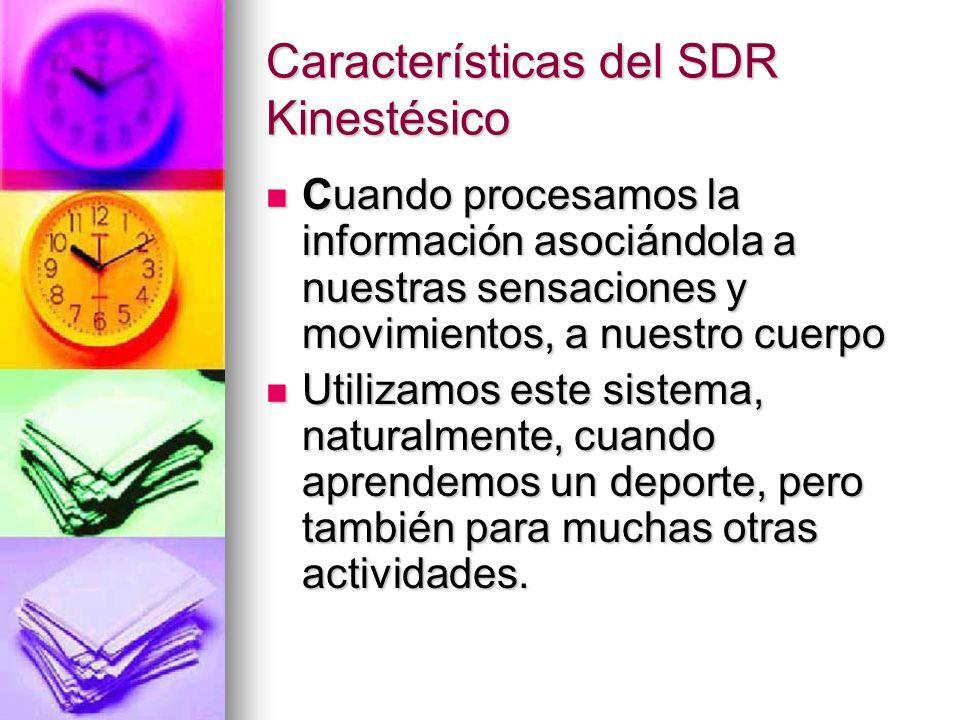 Características del SDR Kinestésico Cuando procesamos la información asociándola a nuestras sensaciones y movimientos, a nuestro cuerpo Cuando procesa
