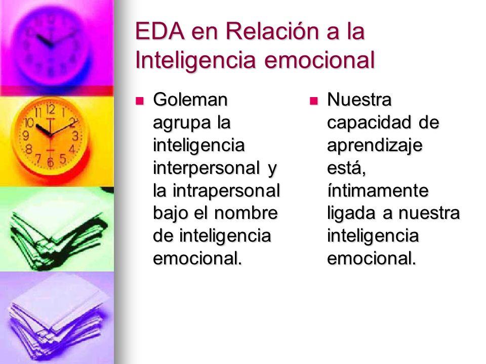 EDA en Relación a la Inteligencia emocional Goleman agrupa la inteligencia interpersonal y la intrapersonal bajo el nombre de inteligencia emocional.