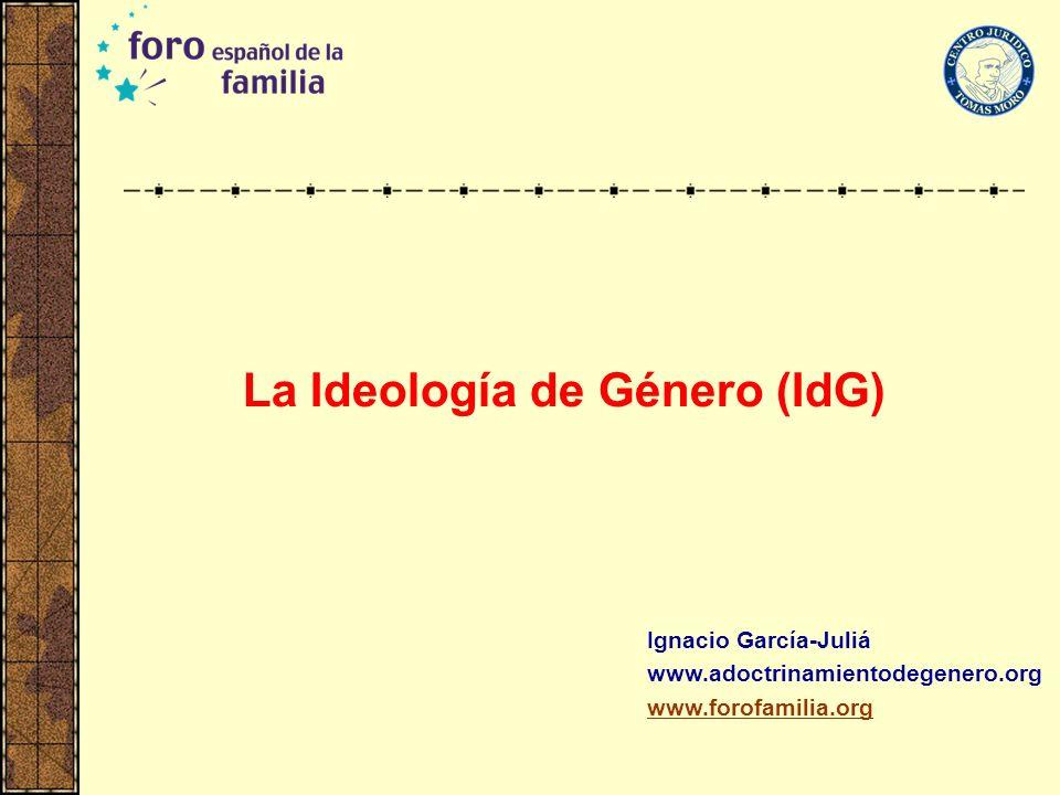 La Ideología de Género (IdG) Ignacio García-Juliá www.adoctrinamientodegenero.org www.forofamilia.org
