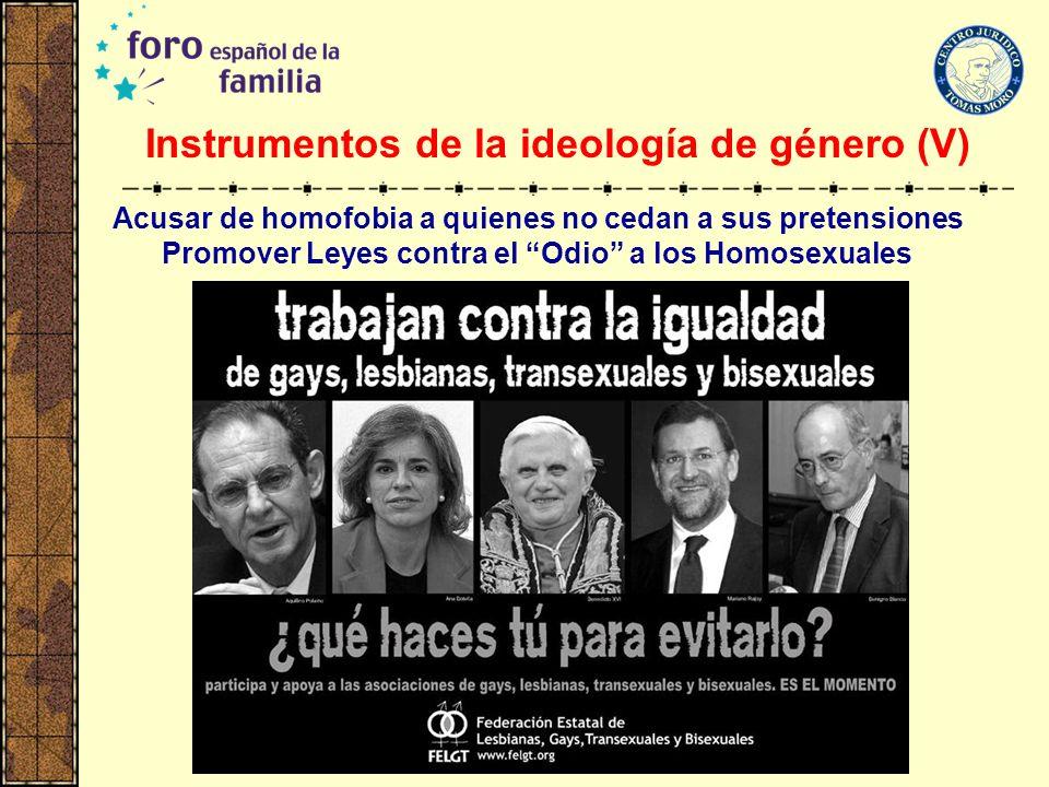 Instrumentos de la ideología de género (V) Acusar de homofobia a quienes no cedan a sus pretensiones Promover Leyes contra el Odio a los Homosexuales