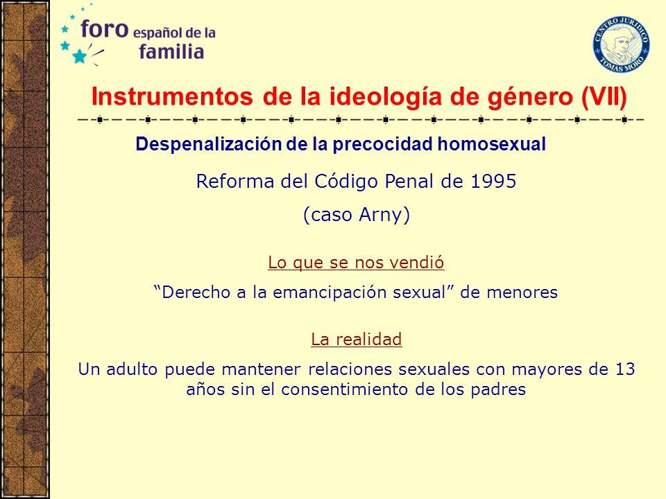 Instrumentos de la ideología de género (VII) Reforma del Código Penal de 1995 (caso Arny) Lo que se nos vendió Derecho a la emancipación sexual de men