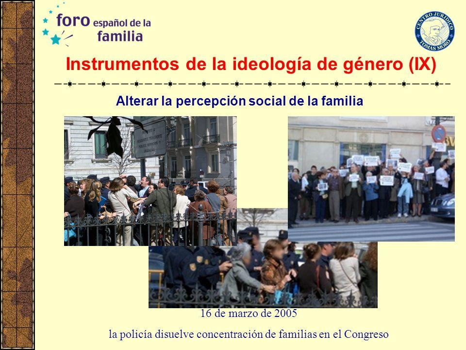 Instrumentos de la ideología de género (IX) 16 de marzo de 2005 la policía disuelve concentración de familias en el Congreso Alterar la percepción soc