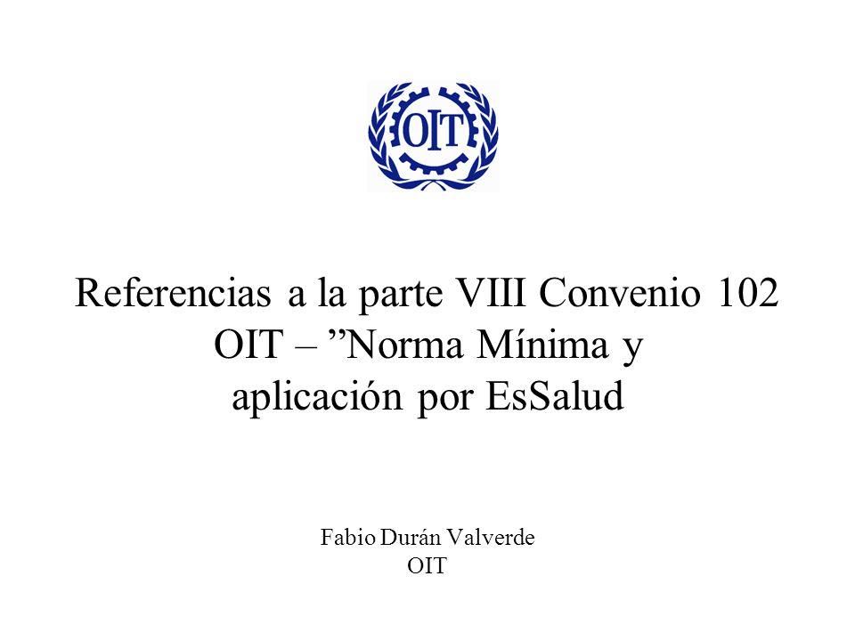 Referencias a la parte VIII Convenio 102 OIT – Norma Mínima y aplicación por EsSalud Fabio Durán Valverde OIT