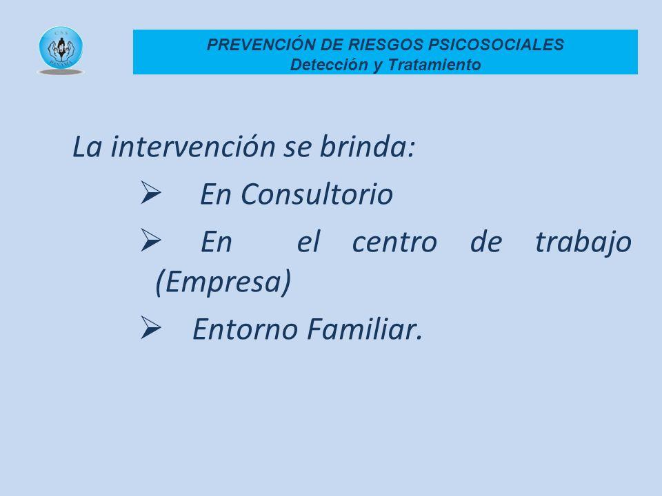 La intervención se brinda: En Consultorio En el centro de trabajo (Empresa) Entorno Familiar. PREVENCIÓN DE RIESGOS PSICOSOCIALES Detección y Tratamie