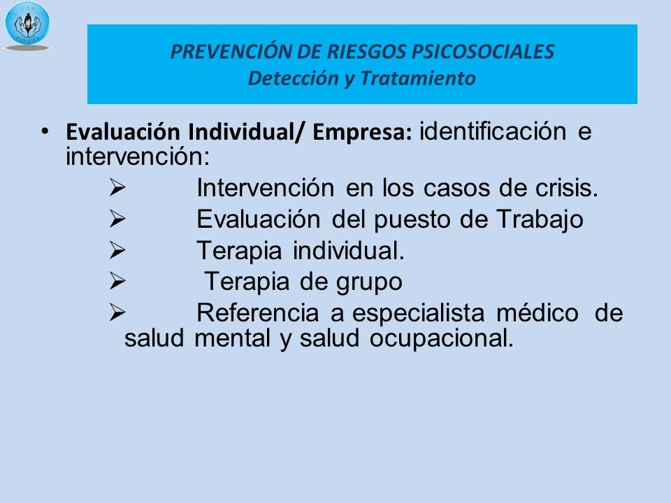 PREVENCIÓN DE RIESGOS PSICOSOCIALES Detección y Tratamiento Evaluación Individual/ Empresa: identificación e intervención: Intervención en los casos d