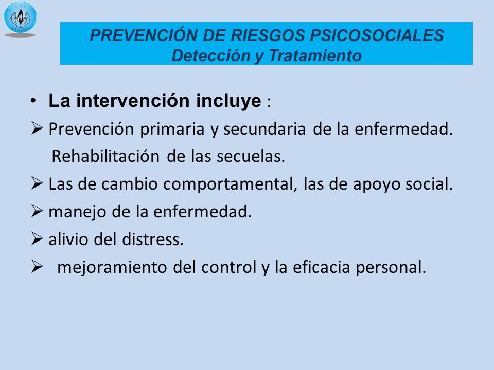 PREVENCIÓN DE RIESGOS PSICOSOCIALES Detección y Tratamiento La intervención incluye : Prevención primaria y secundaria de la enfermedad. Rehabilitació
