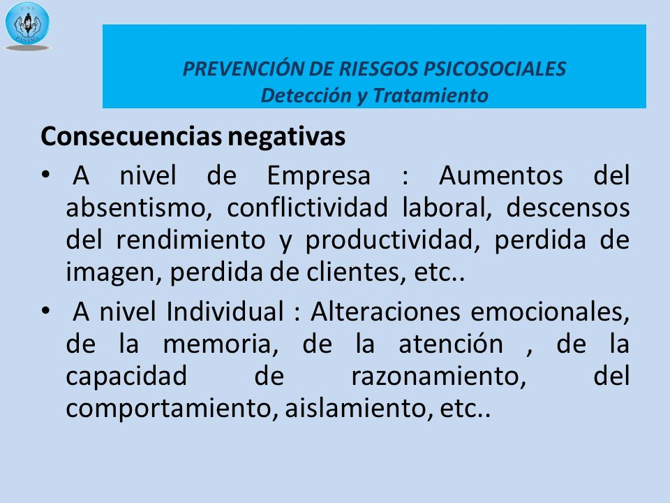 PREVENCIÓN DE RIESGOS PSICOSOCIALES Detección y Tratamiento Consecuencias negativas A nivel de Empresa : Aumentos del absentismo, conflictividad labor
