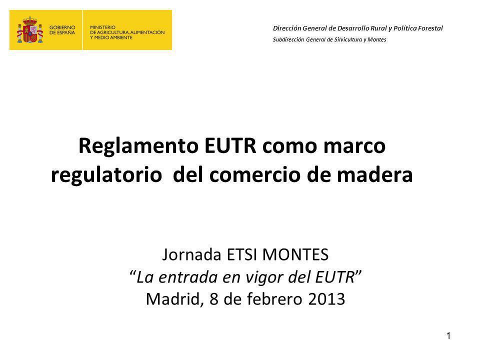 1 Reglamento EUTR como marco regulatorio del comercio de madera Jornada ETSI MONTES La entrada en vigor del EUTR Madrid, 8 de febrero 2013 Dirección General de Desarrollo Rural y Política Forestal Subdirección General de Silvicultura y Montes