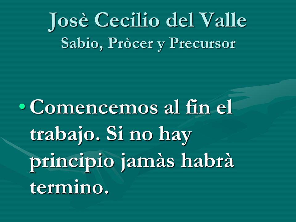 Josè Cecilio del Valle Sabio, Pròcer y Precursor Comencemos al fin el trabajo. Si no hay principio jamàs habrà termino.Comencemos al fin el trabajo. S
