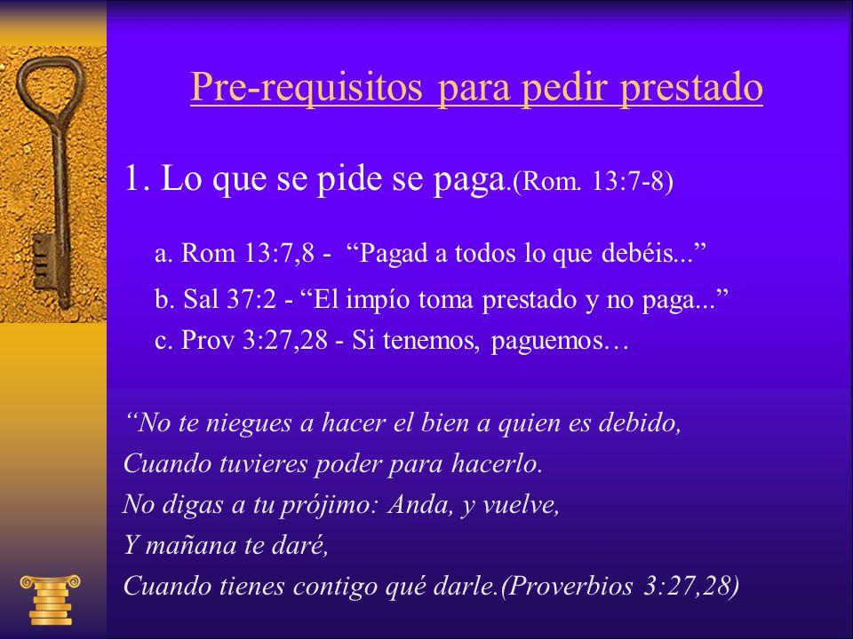 Pre-requisitos para pedir prestado 1. Lo que se pide se paga.(Rom. 13:7-8) a. Rom 13:7,8 - Pagad a todos lo que debéis... b. Sal 37:2 - El impío toma