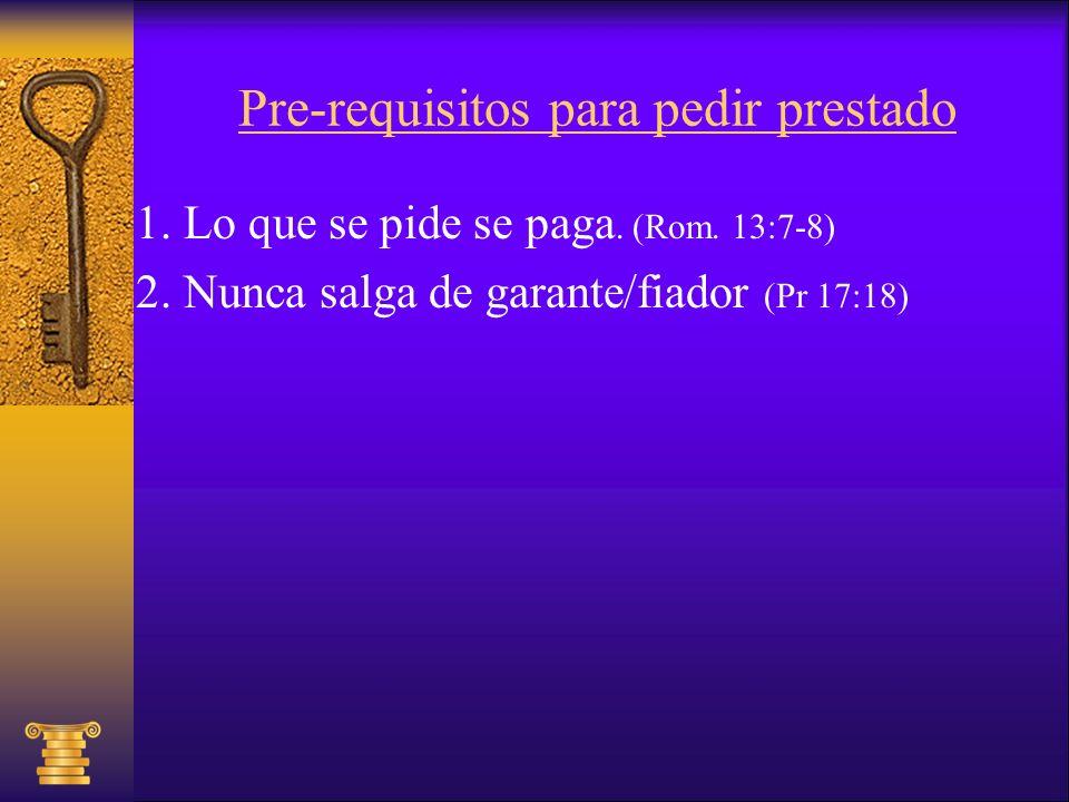 Pre-requisitos para pedir prestado 1. Lo que se pide se paga. (Rom. 13:7-8) 2. Nunca salga de garante/fiador (Pr 17:18)