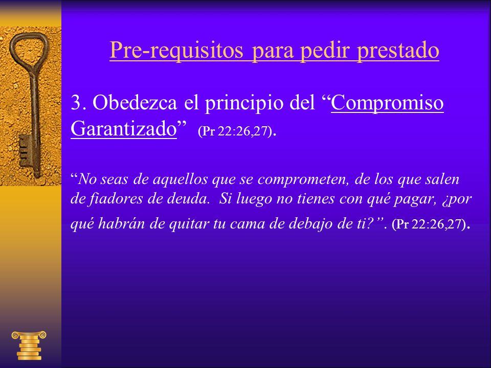 Pre-requisitos para pedir prestado 3. Obedezca el principio del Compromiso Garantizado (Pr 22:26,27). No seas de aquellos que se comprometen, de los q