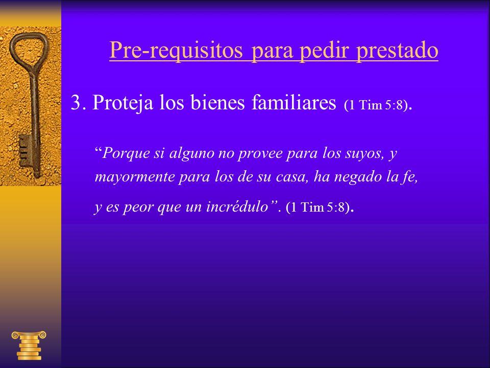 Pre-requisitos para pedir prestado 3. Proteja los bienes familiares (1 Tim 5:8). Porque si alguno no provee para los suyos, y mayormente para los de s