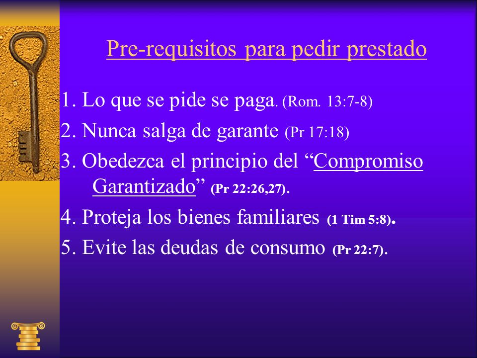 Pre-requisitos para pedir prestado 1. Lo que se pide se paga. (Rom. 13:7-8) 2. Nunca salga de garante (Pr 17:18) 3. Obedezca el principio del Compromi