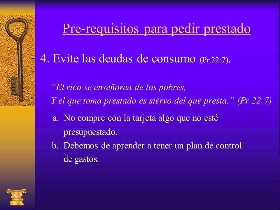 Pre-requisitos para pedir prestado 4. Evite las deudas de consumo (Pr 22:7). El rico se enseñorea de los pobres, Y el que toma prestado es siervo del