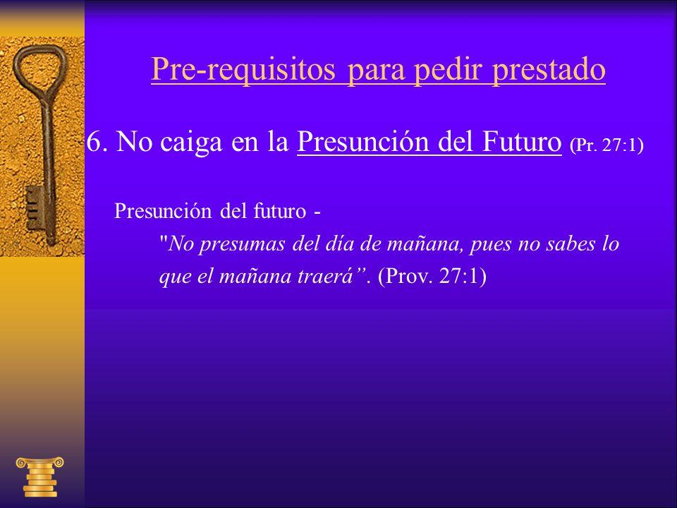 Pre-requisitos para pedir prestado 6. No caiga en la Presunción del Futuro (Pr. 27:1) Presunción del futuro -
