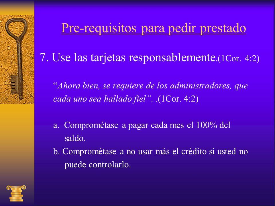 Pre-requisitos para pedir prestado 7. Use las tarjetas responsablemente.(1Cor. 4:2) Ahora bien, se requiere de los administradores, que cada uno sea h