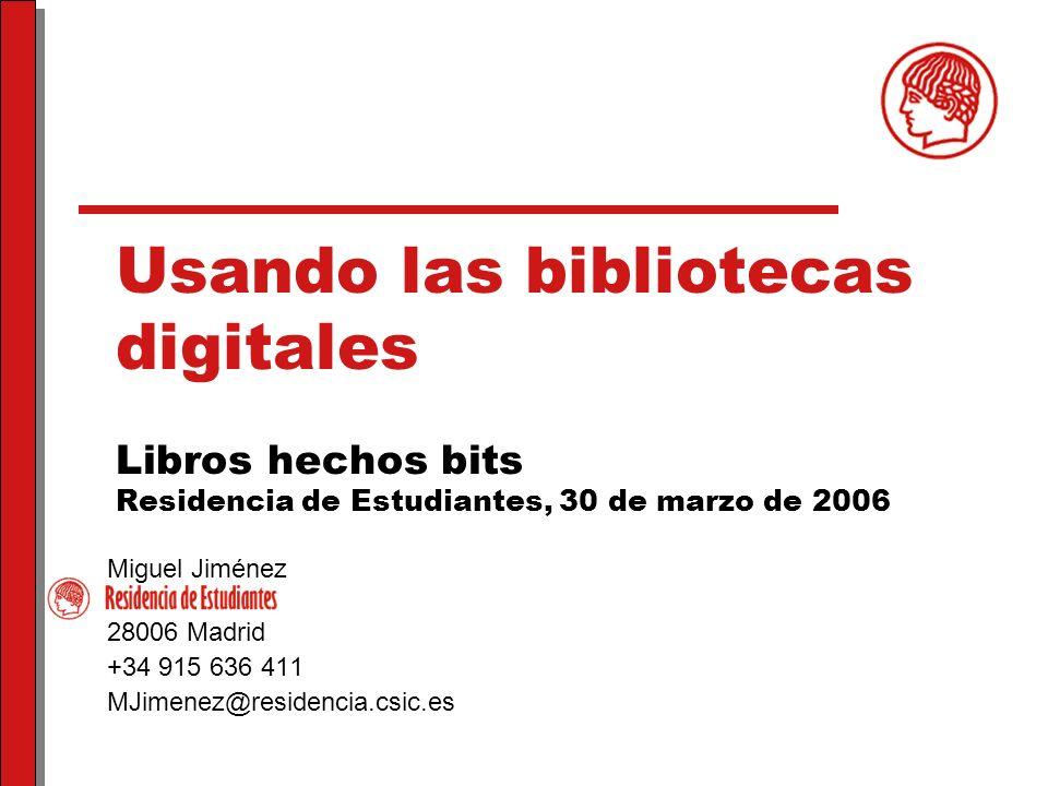 Usando las bibliotecas digitales Libros hechos bits Residencia de Estudiantes, 30 de marzo de 2006 Miguel Jiménez 28006 Madrid +34 915 636 411 MJimenez@residencia.csic.es