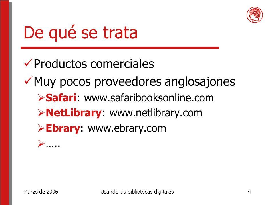 Marzo de 2006Usando las bibliotecas digitales4 De qué se trata Productos comerciales Muy pocos proveedores anglosajones Safari: www.safaribooksonline.com NetLibrary: www.netlibrary.com Ebrary: www.ebrary.com …..