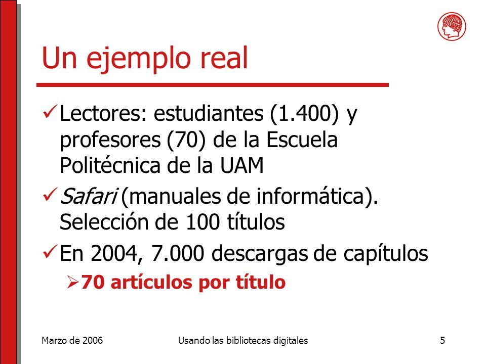 Marzo de 2006Usando las bibliotecas digitales5 Un ejemplo real Lectores: estudiantes (1.400) y profesores (70) de la Escuela Politécnica de la UAM Safari (manuales de informática).