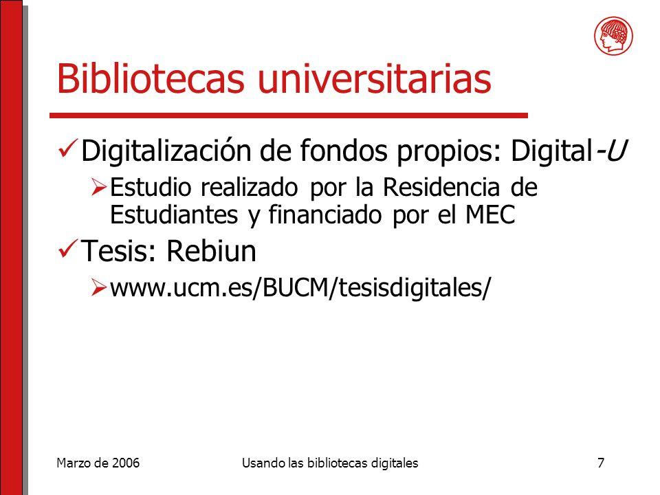 Marzo de 2006Usando las bibliotecas digitales7 Bibliotecas universitarias Digitalización de fondos propios: Digital-U Estudio realizado por la Residencia de Estudiantes y financiado por el MEC Tesis: Rebiun www.ucm.es/BUCM/tesisdigitales/