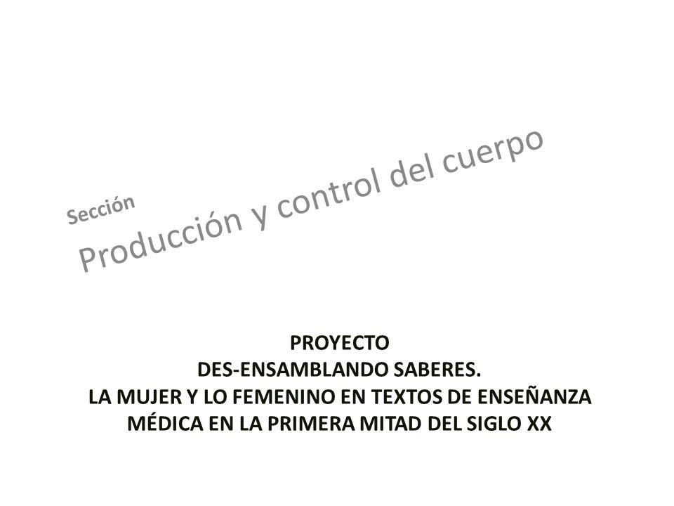PROYECTO DES-ENSAMBLANDO SABERES. LA MUJER Y LO FEMENINO EN TEXTOS DE ENSEÑANZA MÉDICA EN LA PRIMERA MITAD DEL SIGLO XX Sección Producción y control d
