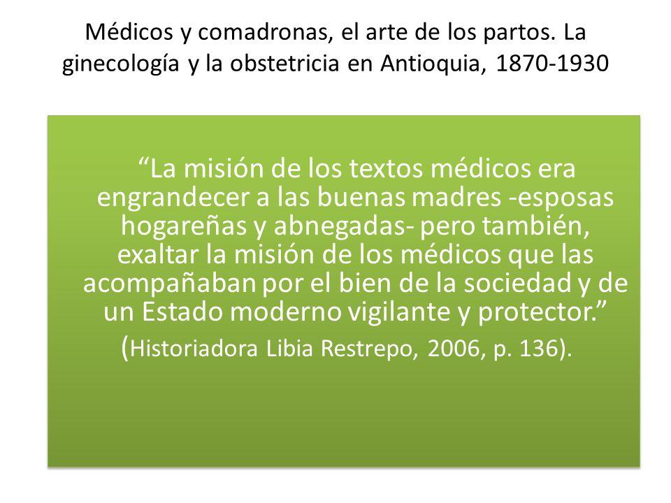 Médicos y comadronas, el arte de los partos. La ginecología y la obstetricia en Antioquia, 1870-1930 La misión de los textos médicos era engrandecer a