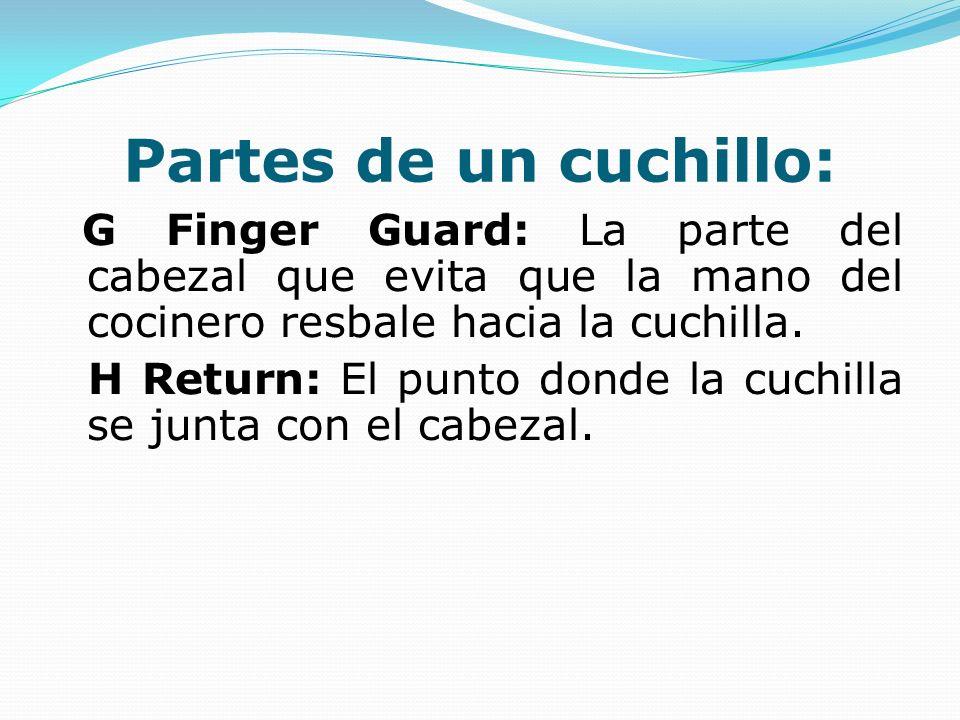Partes de un cuchillo: G Finger Guard: La parte del cabezal que evita que la mano del cocinero resbale hacia la cuchilla. H Return: El punto donde la