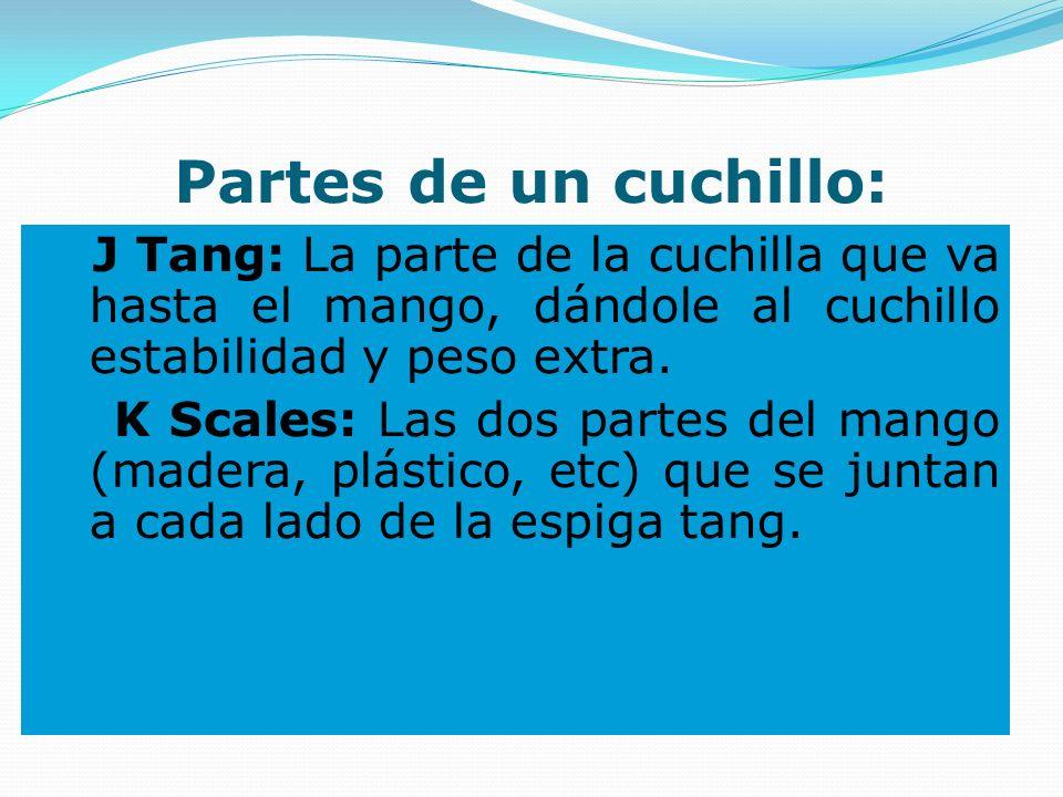Partes de un cuchillo: J Tang: La parte de la cuchilla que va hasta el mango, dándole al cuchillo estabilidad y peso extra. K Scales: Las dos partes d