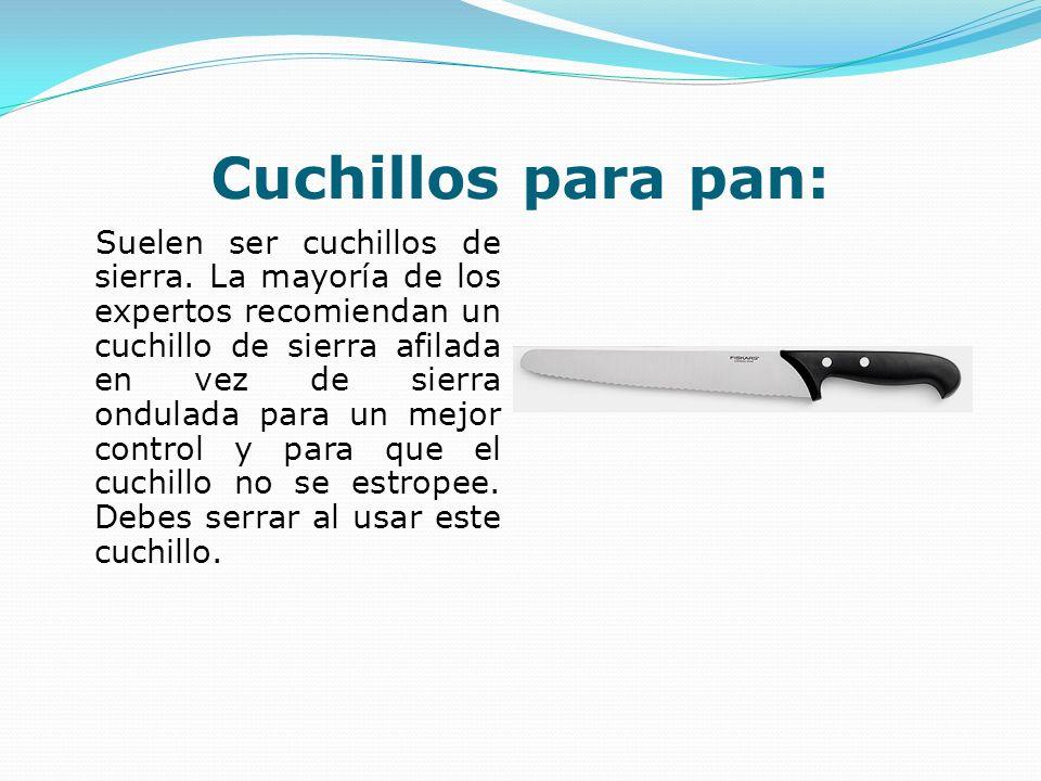 Cuchillos para pan: Suelen ser cuchillos de sierra. La mayoría de los expertos recomiendan un cuchillo de sierra afilada en vez de sierra ondulada par