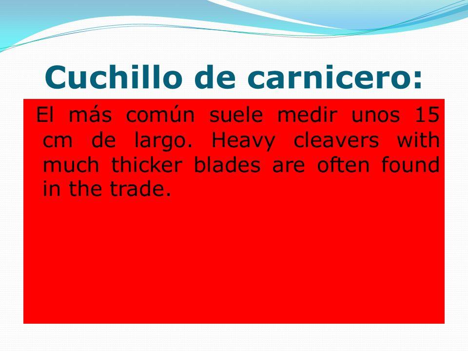 Cuchillo de carnicero: El más común suele medir unos 15 cm de largo. Heavy cleavers with much thicker blades are often found in the trade.