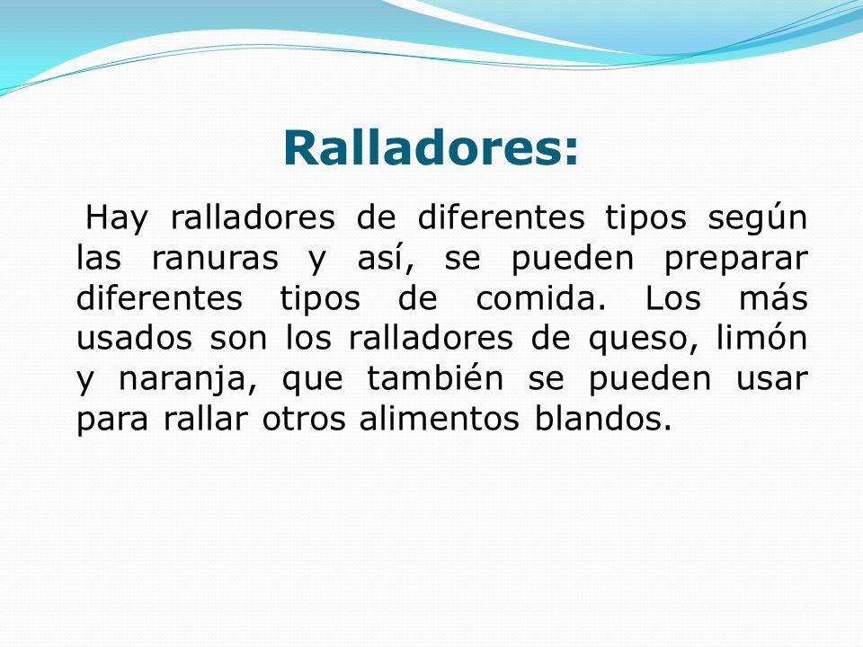 Ralladores: Hay ralladores de diferentes tipos según las ranuras y así, se pueden preparar diferentes tipos de comida. Los más usados son los rallador