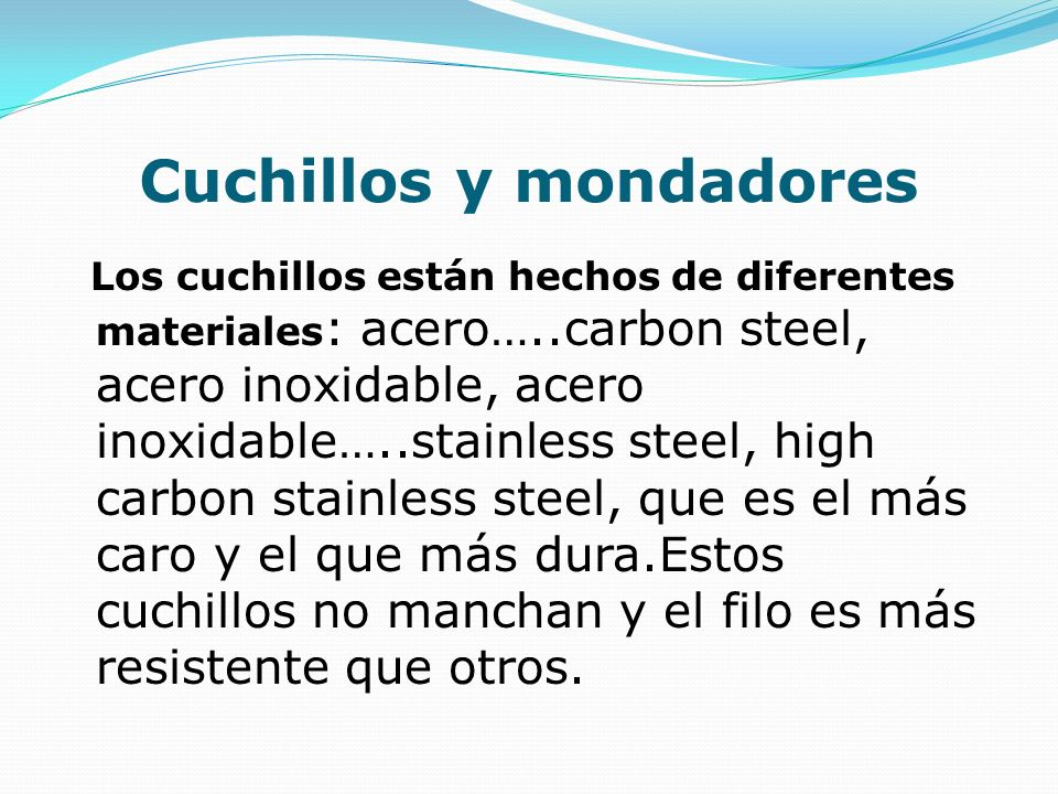 Cuchillos y mondadores Los cuchillos están hechos de diferentes materiales : acero…..carbon steel, acero inoxidable, acero inoxidable…..stainless stee