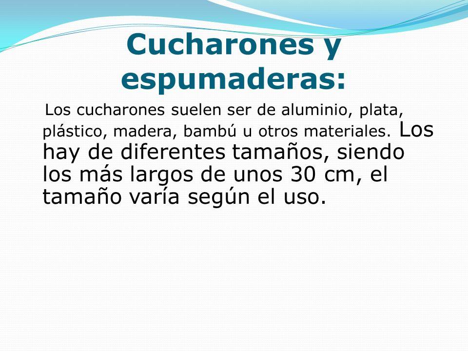 Cucharones y espumaderas: Los cucharones suelen ser de aluminio, plata, plástico, madera, bambú u otros materiales. Los hay de diferentes tamaños, sie