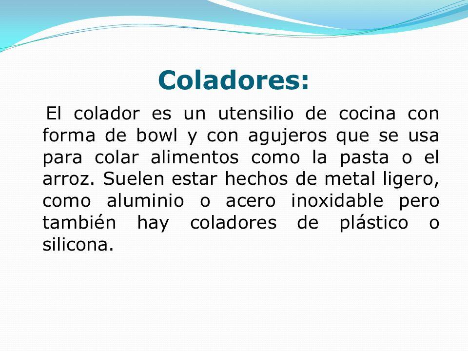 Coladores: El colador es un utensilio de cocina con forma de bowl y con agujeros que se usa para colar alimentos como la pasta o el arroz. Suelen esta