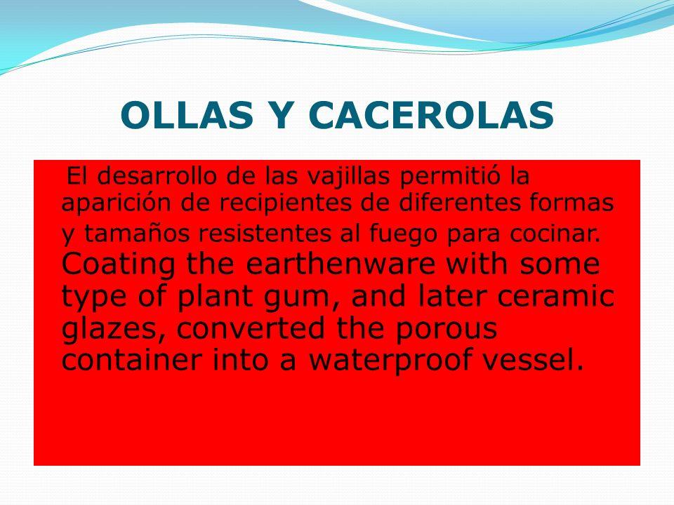 OLLAS Y CACEROLAS El desarrollo de las vajillas permitió la aparición de recipientes de diferentes formas y tamaños resistentes al fuego para cocinar.