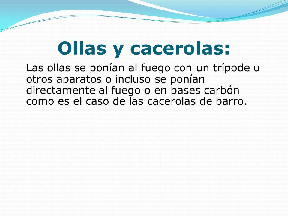 Ollas y cacerolas: Las ollas se ponían al fuego con un trípode u otros aparatos o incluso se ponían directamente al fuego o en bases carbón como es el