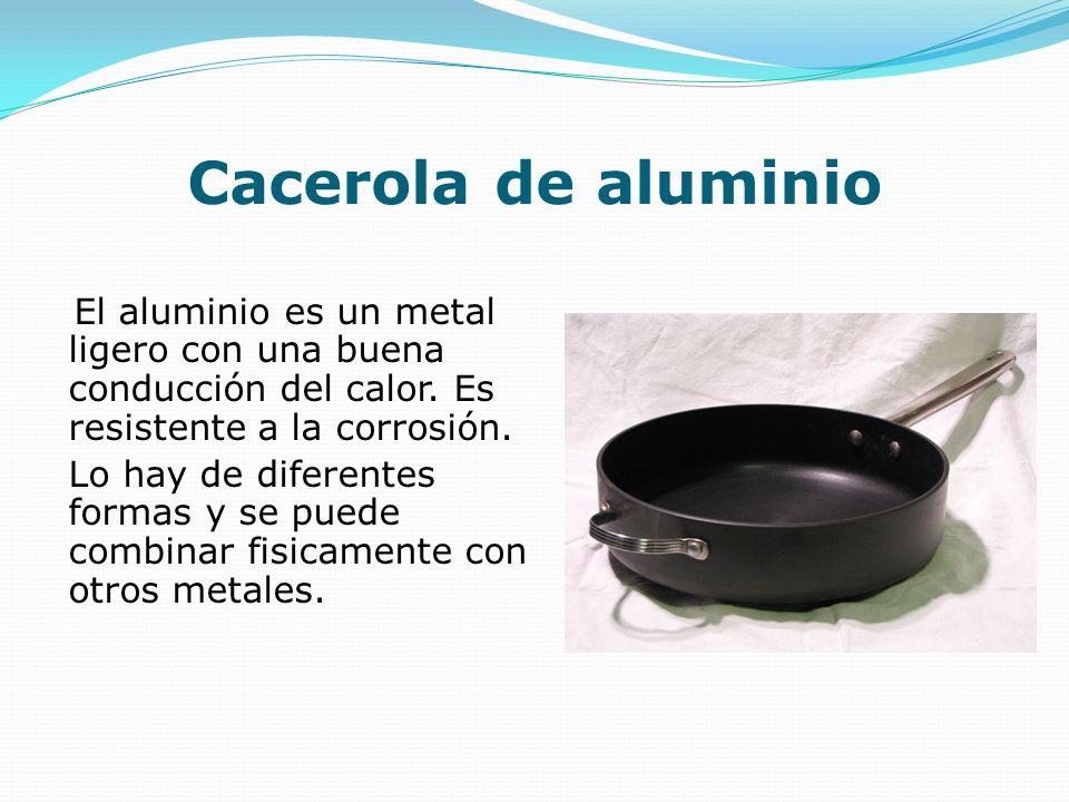 Cacerola de aluminio El aluminio es un metal ligero con una buena conducción del calor. Es resistente a la corrosión. Lo hay de diferentes formas y se