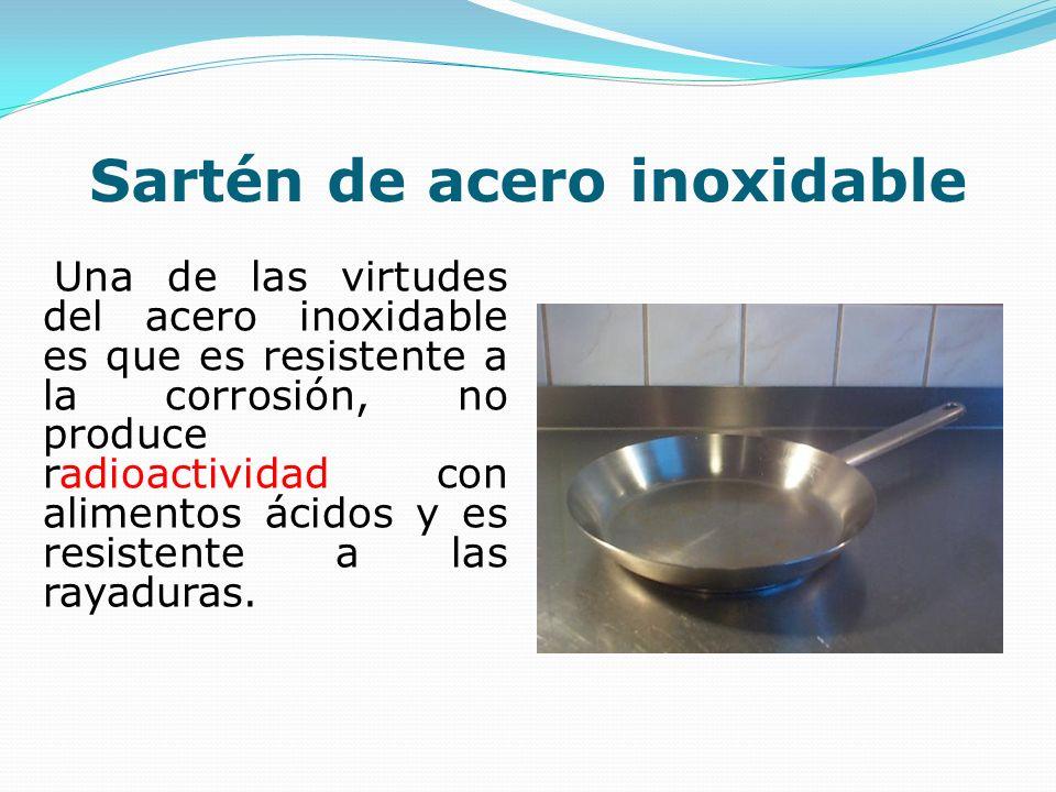 Sartén de acero inoxidable Una de las virtudes del acero inoxidable es que es resistente a la corrosión, no produce radioactividad con alimentos ácido