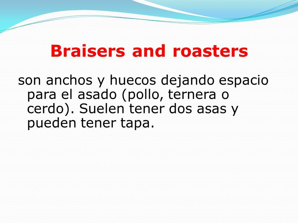 Braisers and roasters son anchos y huecos dejando espacio para el asado (pollo, ternera o cerdo). Suelen tener dos asas y pueden tener tapa.