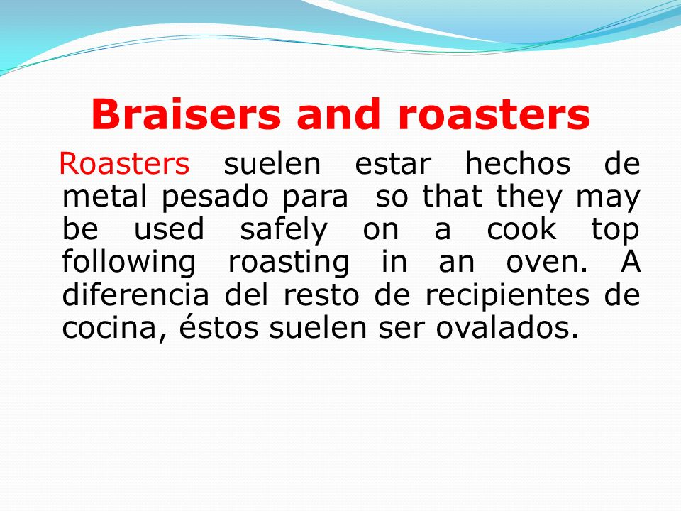 Braisers and roasters Roasters suelen estar hechos de metal pesado para so that they may be used safely on a cook top following roasting in an oven.