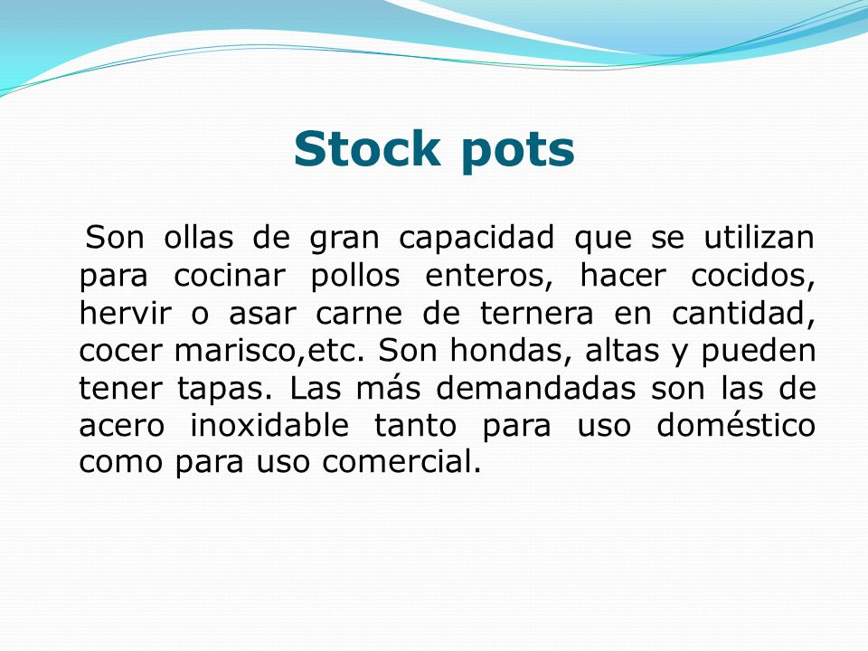 Stock pots Son ollas de gran capacidad que se utilizan para cocinar pollos enteros, hacer cocidos, hervir o asar carne de ternera en cantidad, cocer m