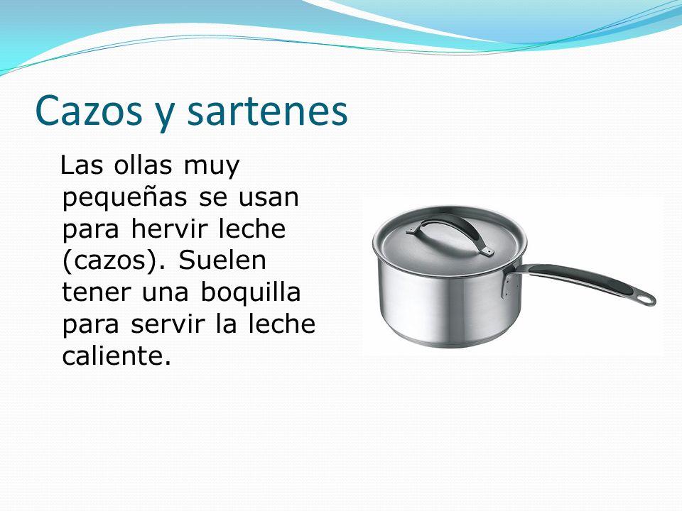 Cazos y sartenes Las ollas muy pequeñas se usan para hervir leche (cazos). Suelen tener una boquilla para servir la leche caliente.