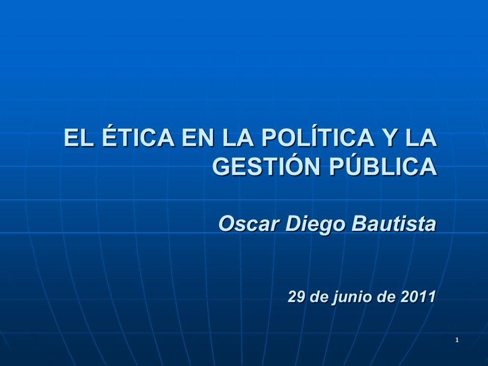 1 EL ÉTICA EN LA POLÍTICA Y LA GESTIÓN PÚBLICA Oscar Diego Bautista 29 de junio de 2011