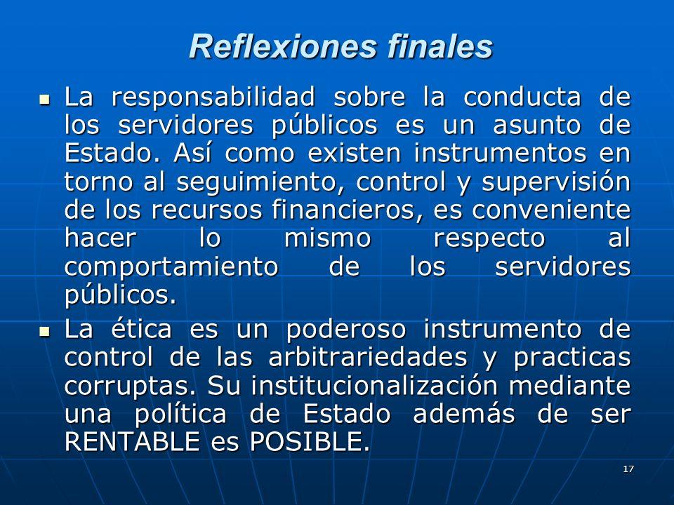 17 Reflexiones finales La responsabilidad sobre la conducta de los servidores públicos es un asunto de Estado. Así como existen instrumentos en torno