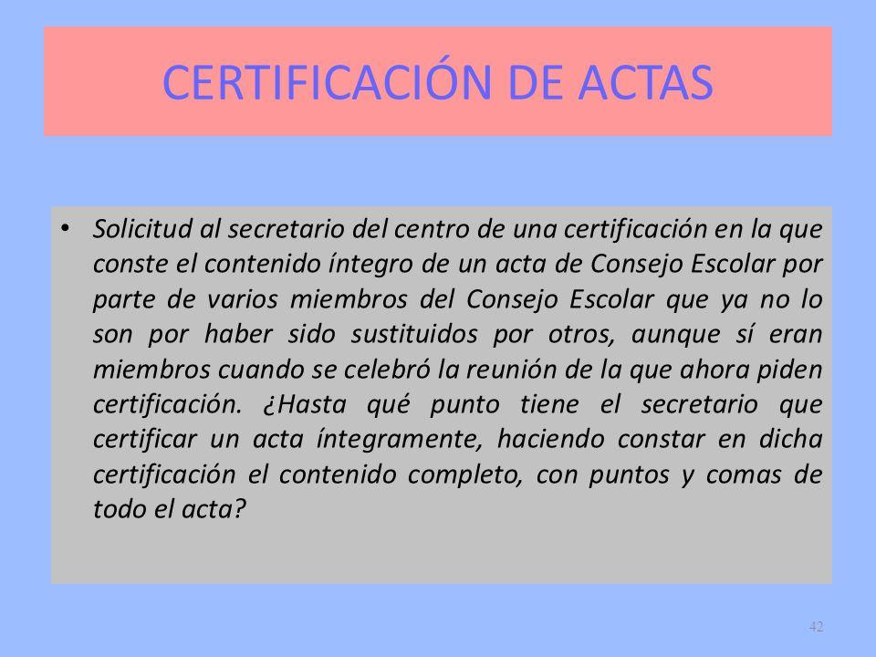 42 CERTIFICACIÓN DE ACTAS Solicitud al secretario del centro de una certificación en la que conste el contenido íntegro de un acta de Consejo Escolar