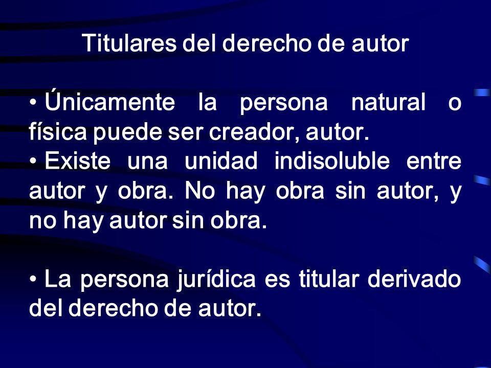 Titulares del derecho de autor Únicamente la persona natural o física puede ser creador, autor. Existe una unidad indisoluble entre autor y obra. No h
