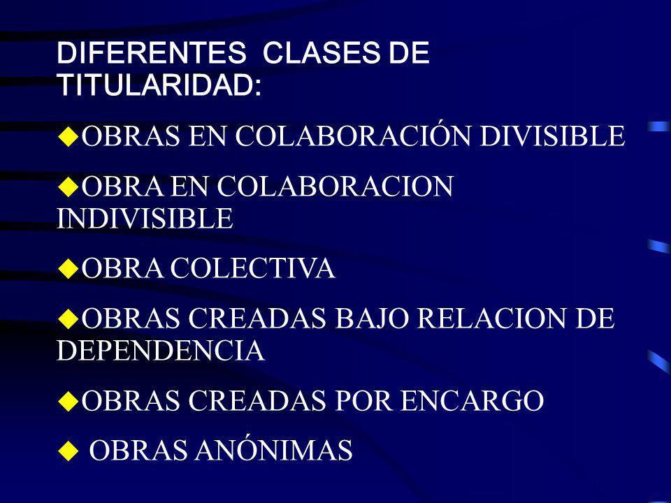 DIFERENTES CLASES DE TITULARIDAD: OBRAS EN COLABORACIÓN DIVISIBLE OBRA EN COLABORACION INDIVISIBLE OBRA COLECTIVA OBRAS CREADAS BAJO RELACION DE DEPEN
