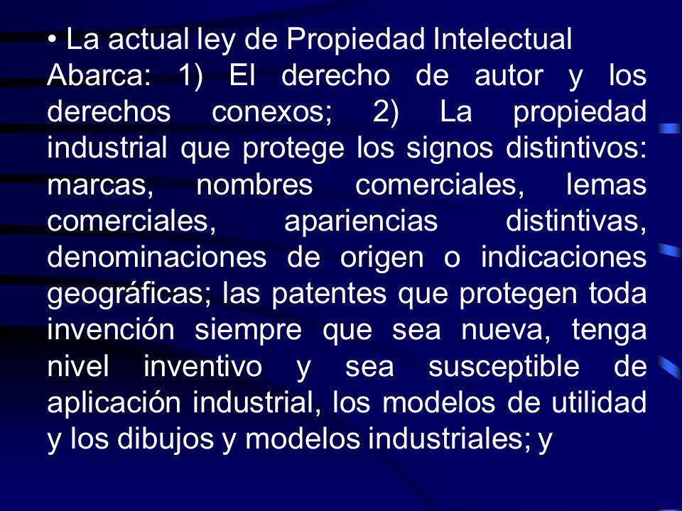La actual ley de Propiedad Intelectual Abarca: 1) El derecho de autor y los derechos conexos; 2) La propiedad industrial que protege los signos distin
